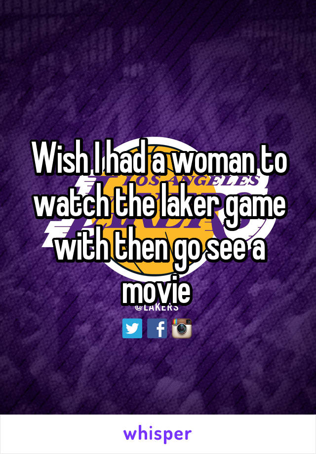 Wish I had a woman to watch the laker game with then go see a movie