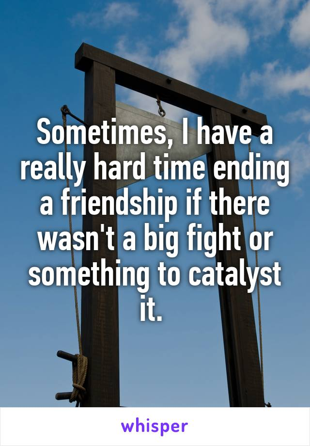 Sometimes, I have a really hard time ending a friendship if there wasn't a big fight or something to catalyst it.