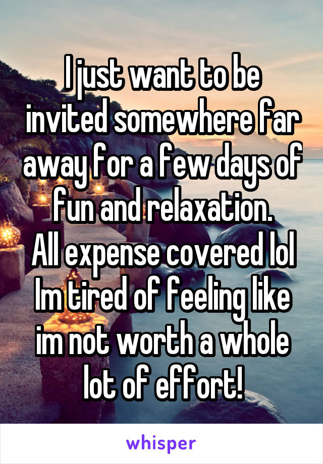 I just want to be invited somewhere far away for a few days of fun and relaxation. All expense covered lol Im tired of feeling like im not worth a whole lot of effort!