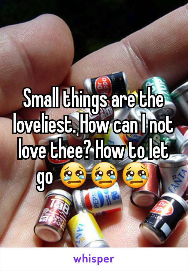 Small things are the loveliest. How can I not love thee? How to let go 😢😢😢