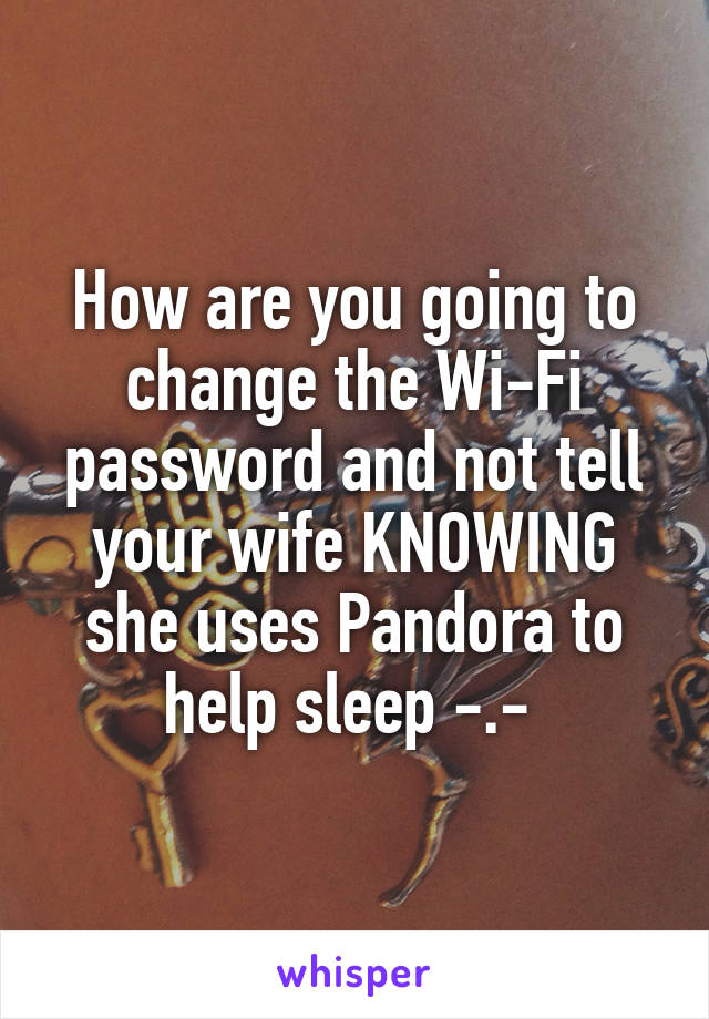 How are you going to change the Wi-Fi password and not tell your wife KNOWING she uses Pandora to help sleep -.-