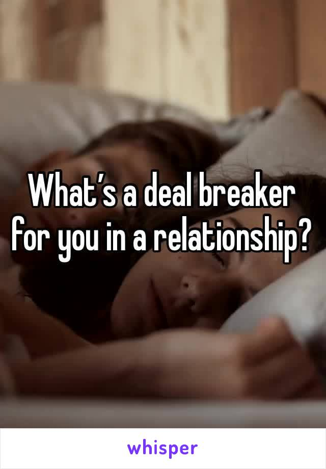 What's a deal breaker for you in a relationship?