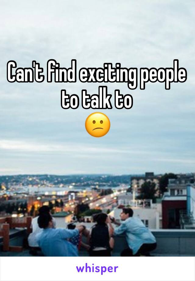 Can't find exciting people to talk to  😕
