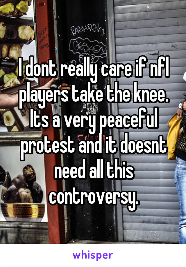 I dont really care if nfl players take the knee. Its a very peaceful protest and it doesnt need all this controversy.