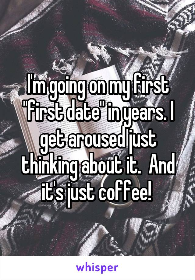 """I'm going on my first """"first date"""" in years. I get aroused just thinking about it.  And it's just coffee!"""