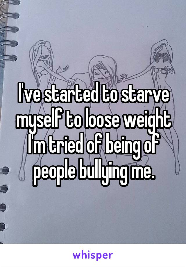 I've started to starve myself to loose weight I'm tried of being of people bullying me.