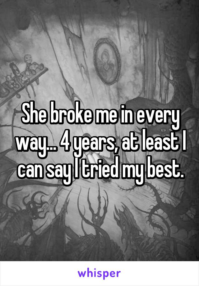 She broke me in every way... 4 years, at least I can say I tried my best.