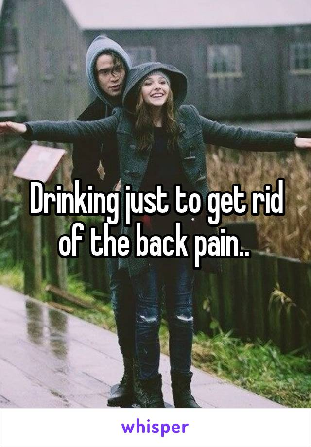 Drinking just to get rid of the back pain..