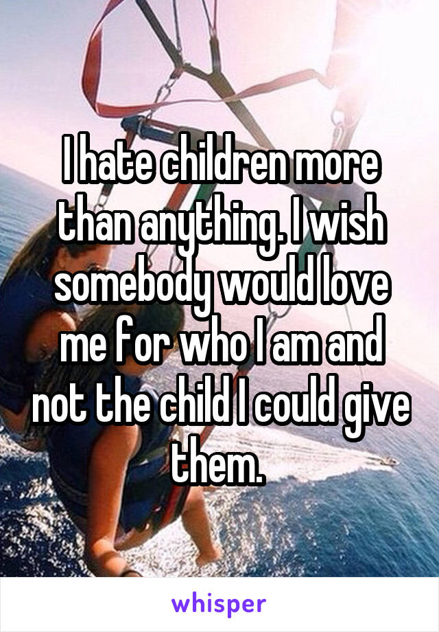 I hate children more than anything. I wish somebody would love me for who I am and not the child I could give them.