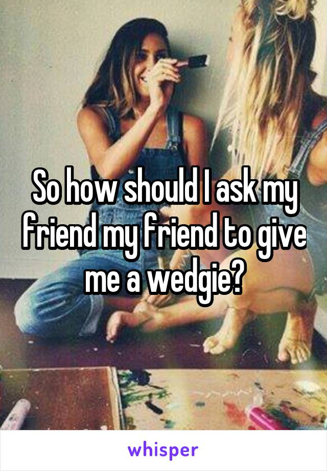 So how should I ask my friend my friend to give me a wedgie?