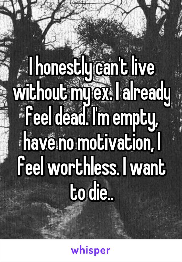 I honestly can't live without my ex. I already feel dead. I'm empty, have no motivation, I feel worthless. I want to die..