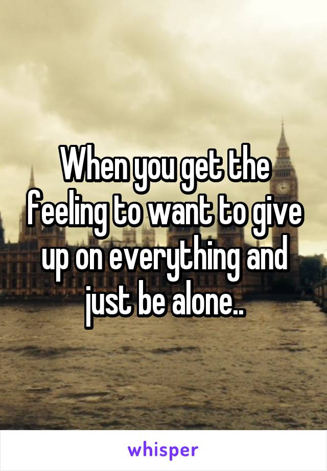 When you get the feeling to want to give up on everything and just be alone..