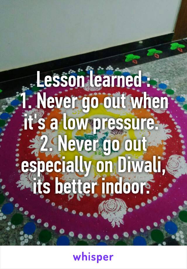 Lesson learned : 1. Never go out when it's a low pressure.  2. Never go out especially on Diwali, its better indoor.