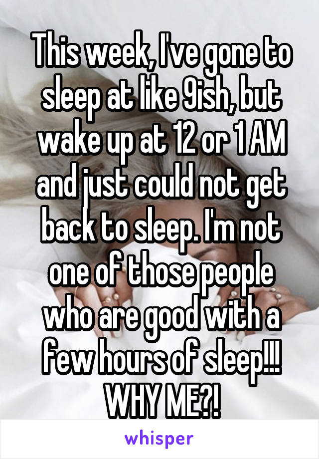 This week, I've gone to sleep at like 9ish, but wake up at 12 or 1 AM and just could not get back to sleep. I'm not one of those people who are good with a few hours of sleep!!! WHY ME?!