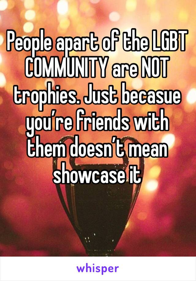 People apart of the LGBT COMMUNITY are NOT trophies. Just becasue you're friends with them doesn't mean showcase it