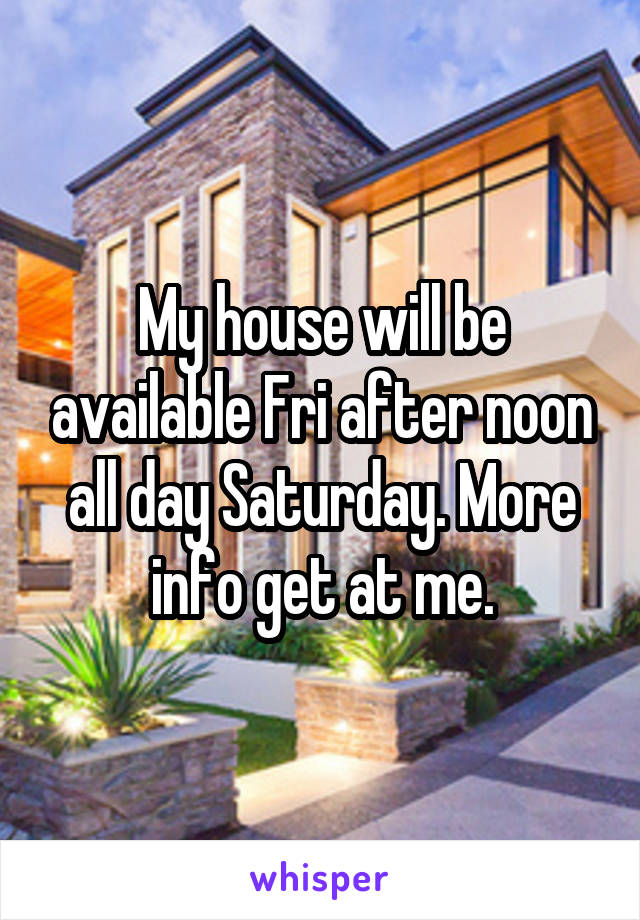 My house will be available Fri after noon all day Saturday. More info get at me.