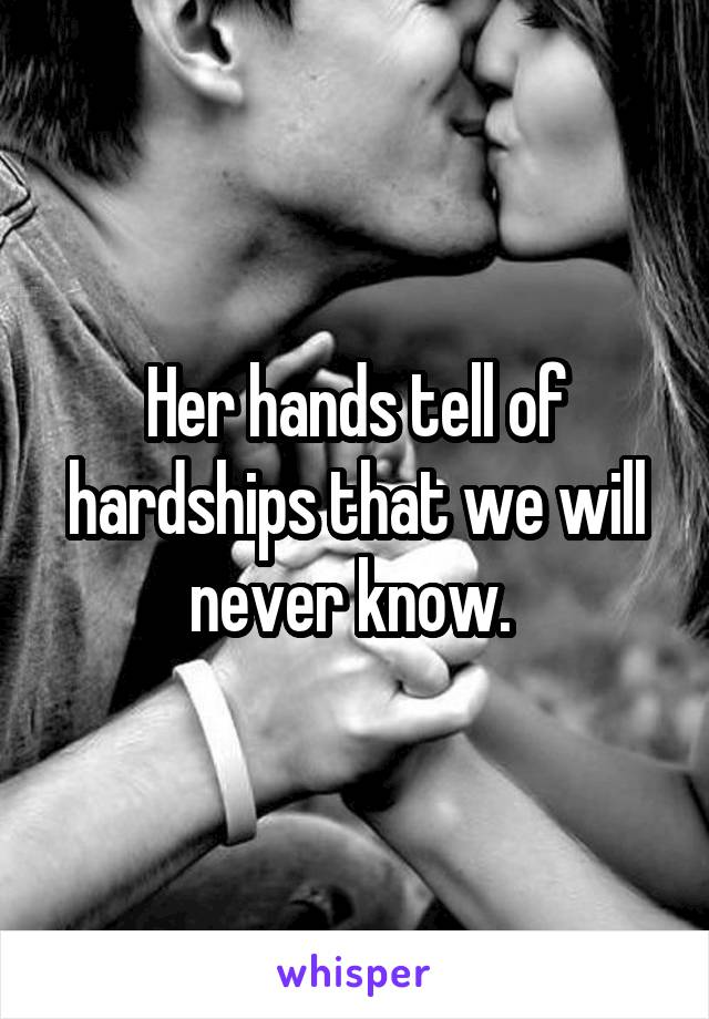 Her hands tell of hardships that we will never know.