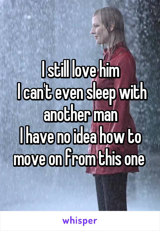 I still love him  I can't even sleep with another man I have no idea how to move on from this one