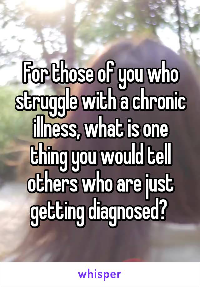 For those of you who struggle with a chronic illness, what is one thing you would tell others who are just getting diagnosed?