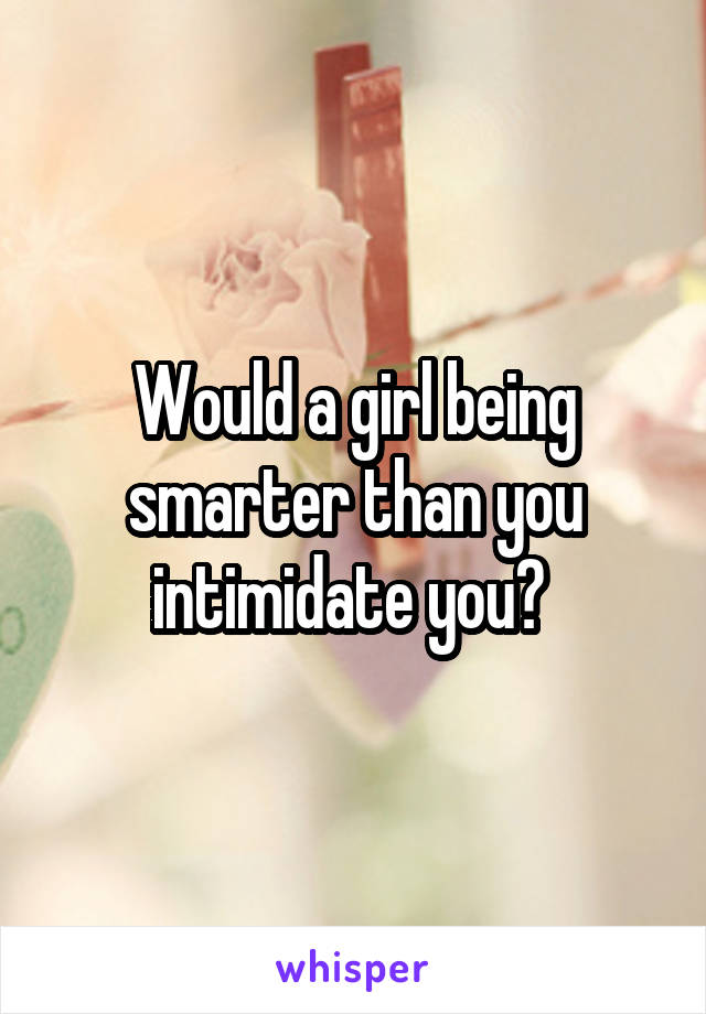 Would a girl being smarter than you intimidate you?