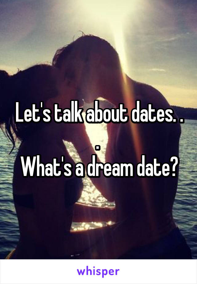 Let's talk about dates. . .  What's a dream date?
