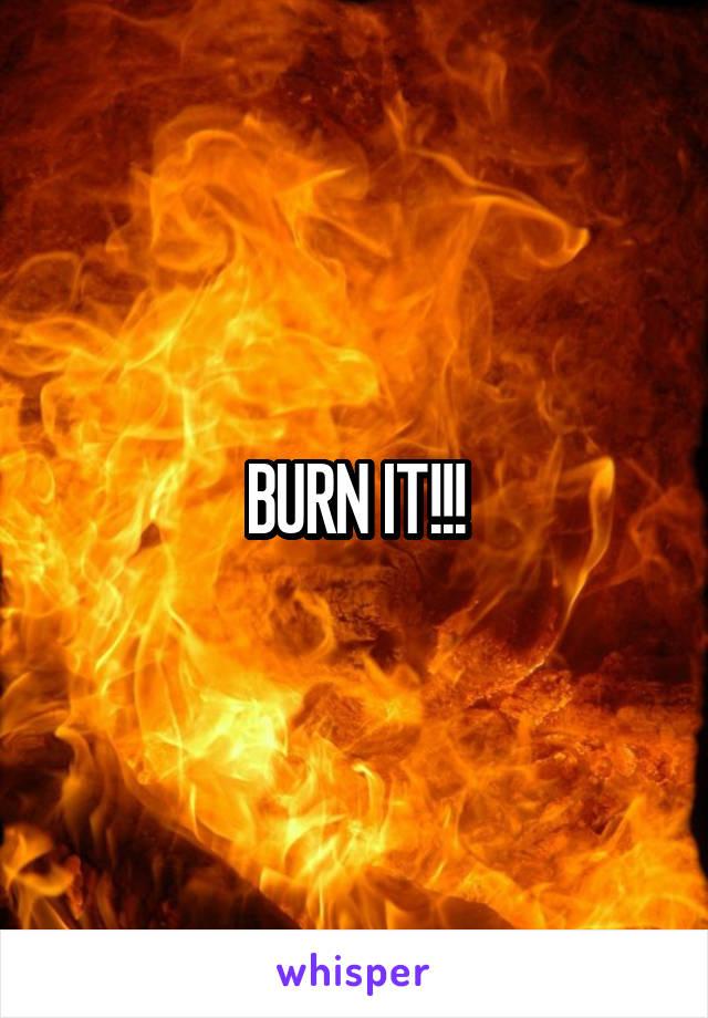 BURN IT!!!