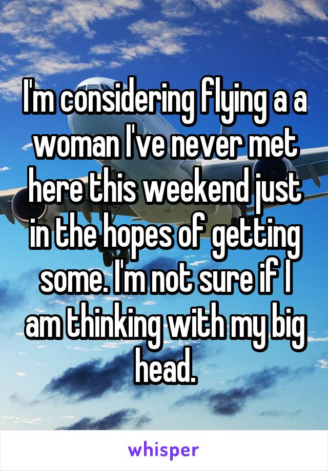 I'm considering flying a a woman I've never met here this weekend just in the hopes of getting some. I'm not sure if I am thinking with my big head.