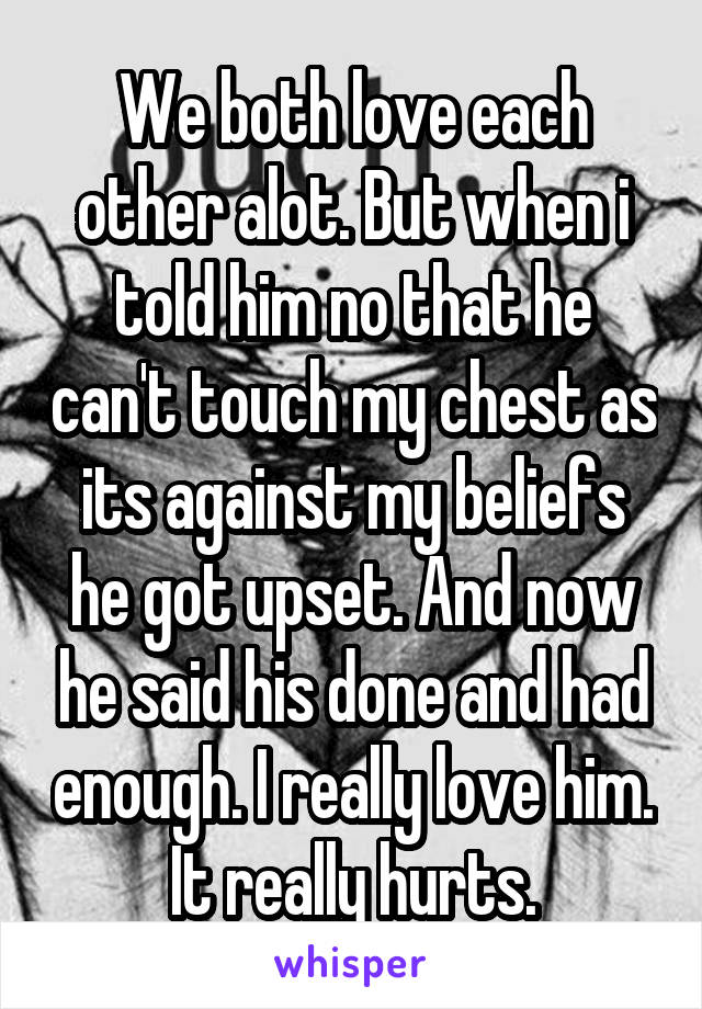 We both love each other alot. But when i told him no that he can't touch my chest as its against my beliefs he got upset. And now he said his done and had enough. I really love him. It really hurts.