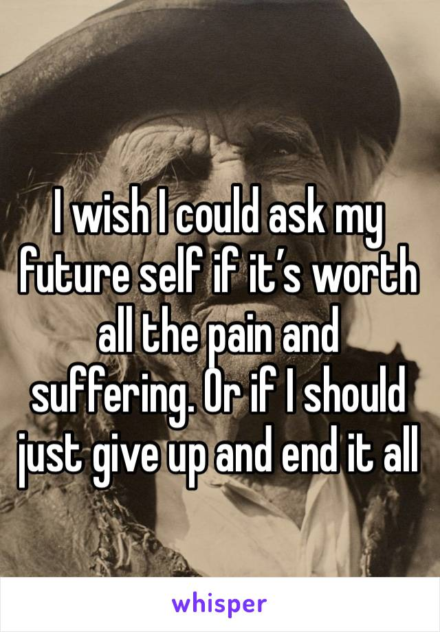 I wish I could ask my future self if it's worth all the pain and suffering. Or if I should just give up and end it all
