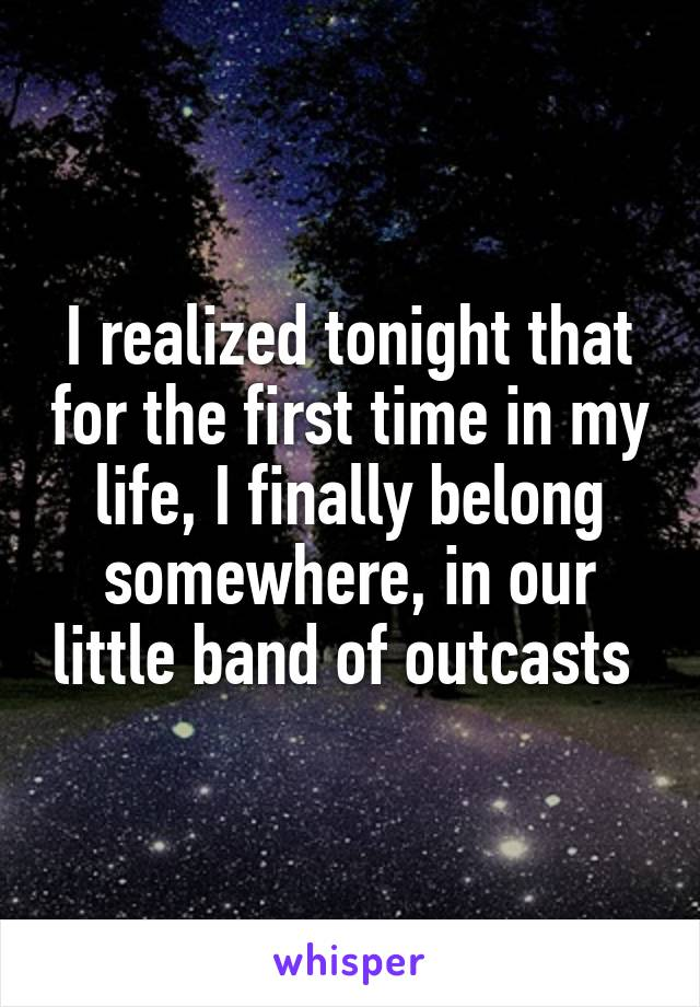 I realized tonight that for the first time in my life, I finally belong somewhere, in our little band of outcasts