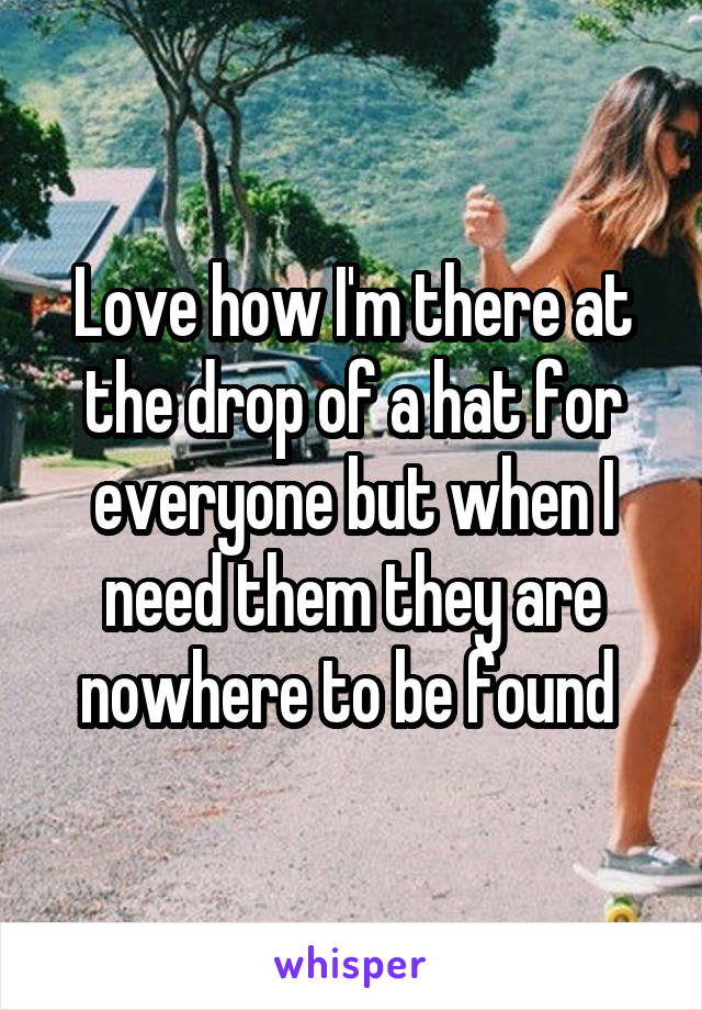 Love how I'm there at the drop of a hat for everyone but when I need them they are nowhere to be found