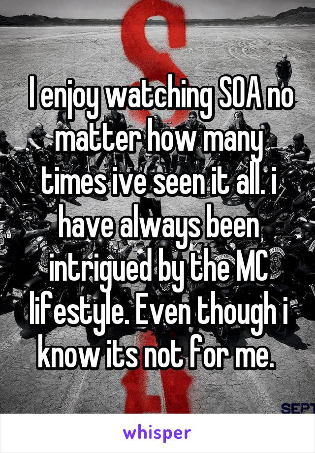 I enjoy watching SOA no matter how many times ive seen it all. i have always been intrigued by the MC lifestyle. Even though i know its not for me.