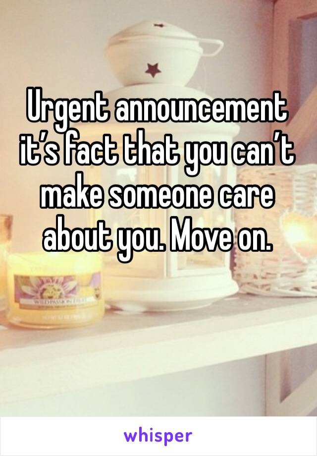 Urgent announcement it's fact that you can't make someone care about you. Move on.