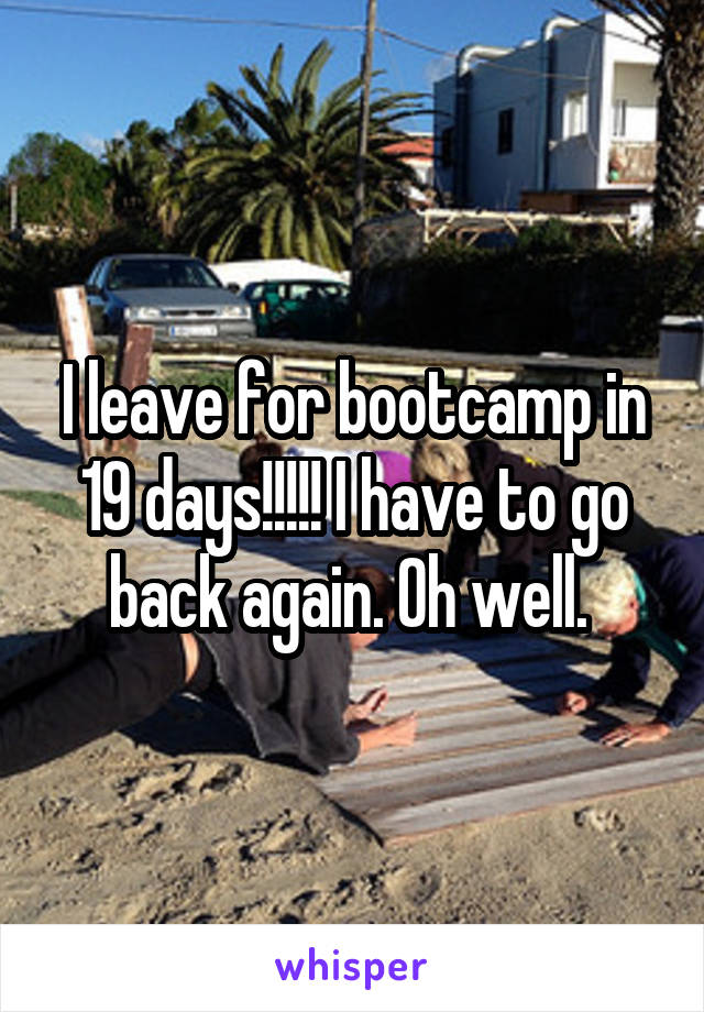 I leave for bootcamp in 19 days!!!!! I have to go back again. Oh well.