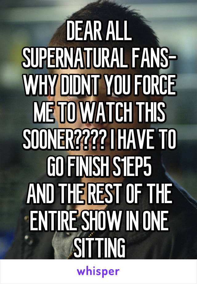 DEAR ALL SUPERNATURAL FANS- WHY DIDNT YOU FORCE ME TO WATCH THIS SOONER???? I HAVE TO GO FINISH S1EP5 AND THE REST OF THE ENTIRE SHOW IN ONE SITTING