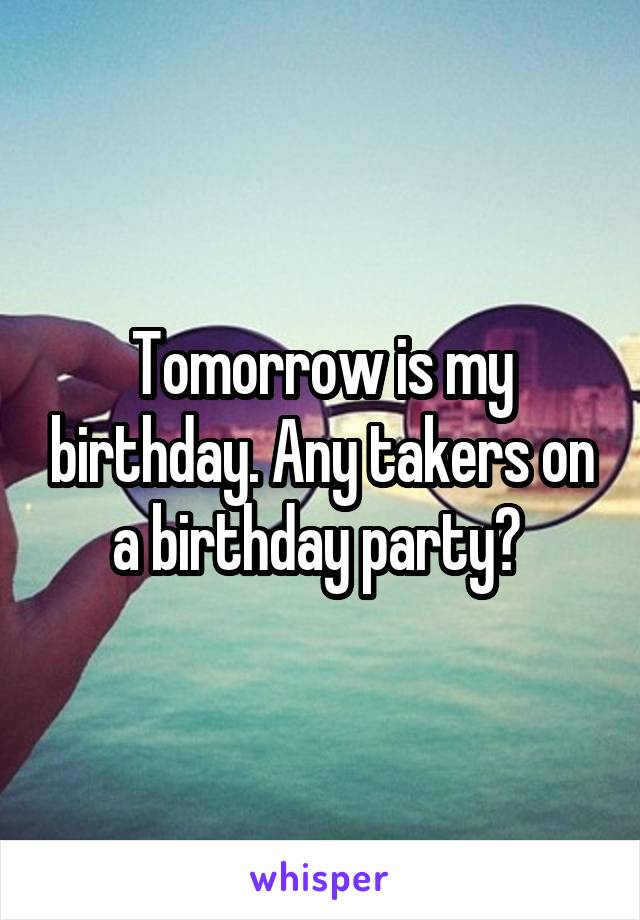 Tomorrow is my birthday. Any takers on a birthday party?
