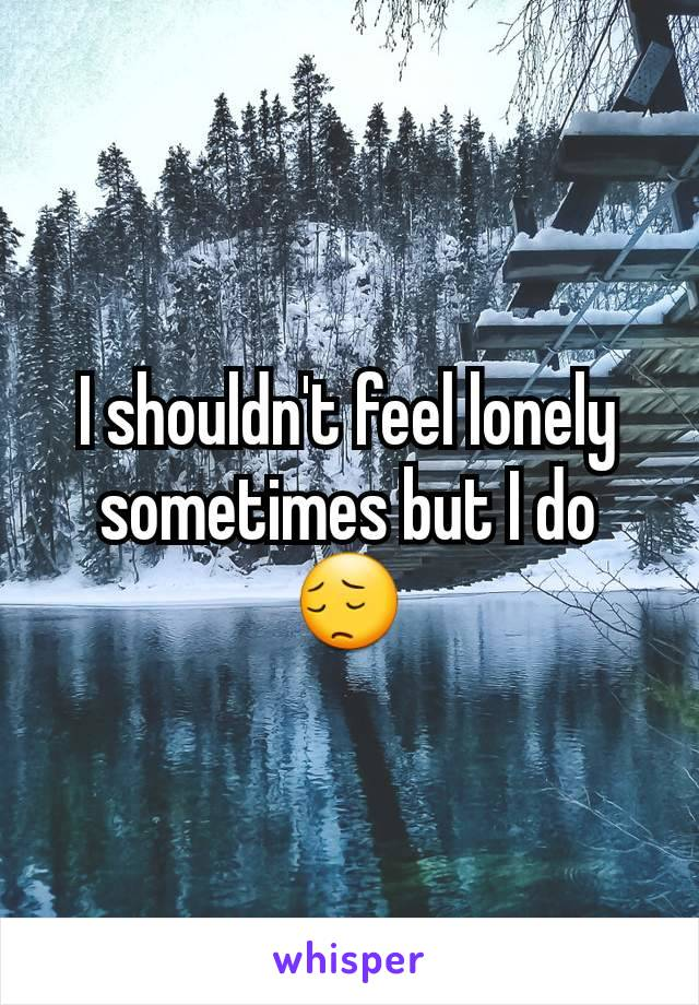 I shouldn't feel lonely sometimes but I do😔