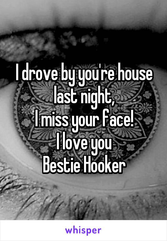 I drove by you're house last night, I miss your face! I love you Bestie Hooker
