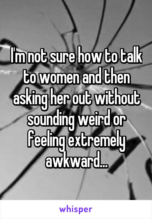 I'm not sure how to talk to women and then asking her out without sounding weird or feeling extremely awkward...