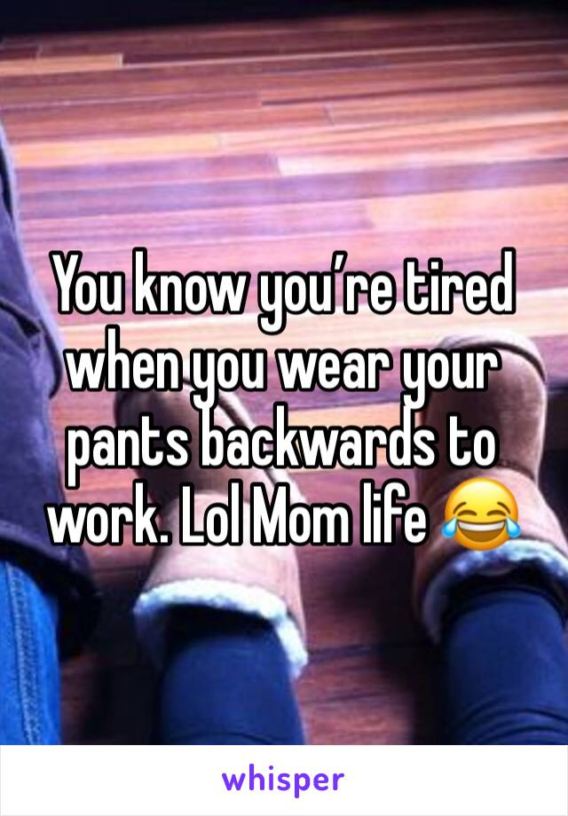 You know you're tired when you wear your pants backwards to work. Lol Mom life 😂