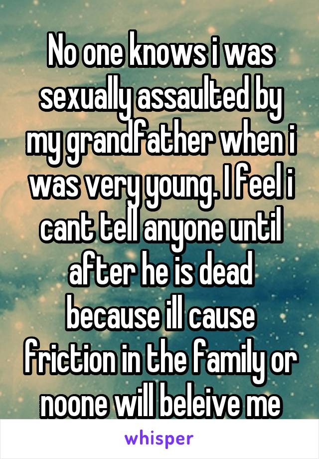 No one knows i was sexually assaulted by my grandfather when i was very young. I feel i cant tell anyone until after he is dead because ill cause friction in the family or noone will beleive me