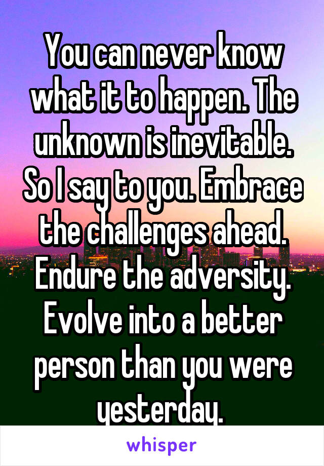 You can never know what it to happen. The unknown is inevitable. So I say to you. Embrace the challenges ahead. Endure the adversity. Evolve into a better person than you were yesterday.