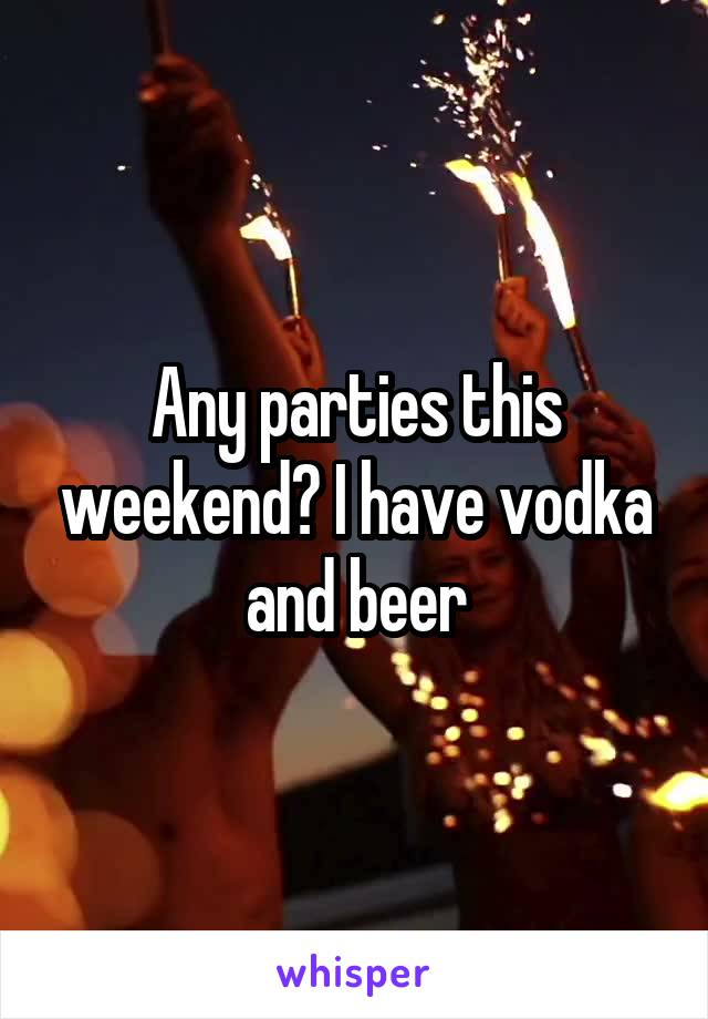 Any parties this weekend? I have vodka and beer