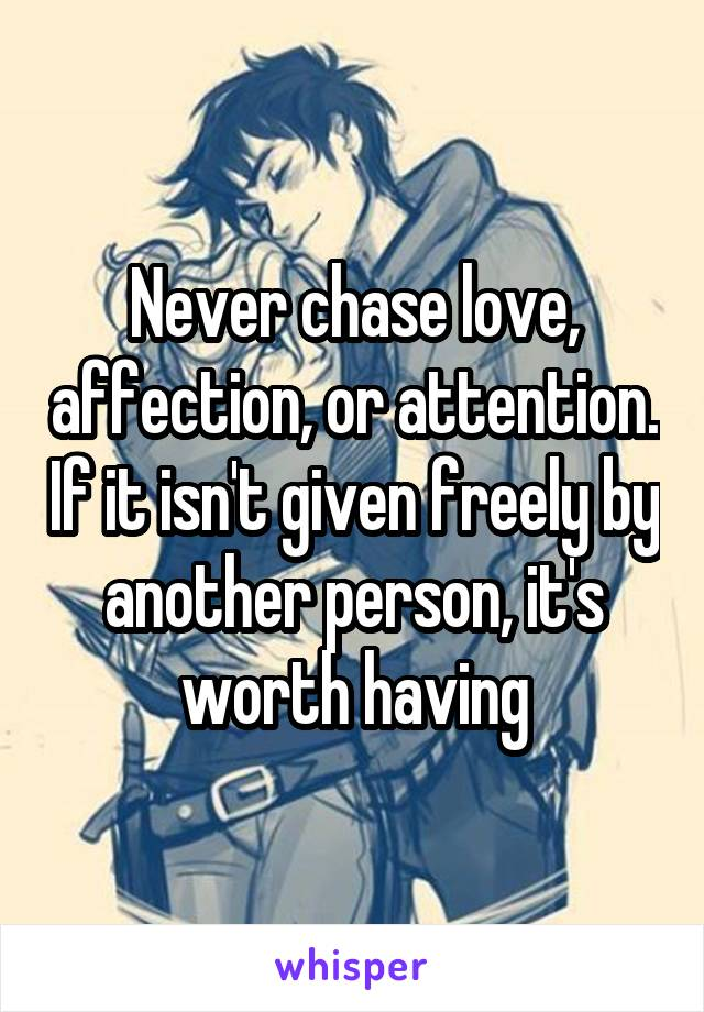 Never chase love, affection, or attention. If it isn't given freely by another person, it's worth having