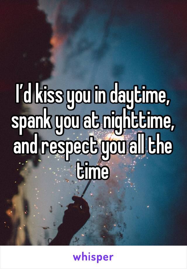 I'd kiss you in daytime, spank you at nighttime, and respect you all the time