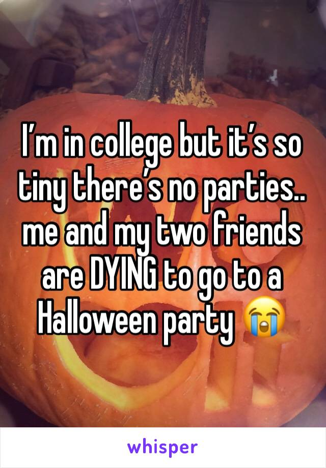 I'm in college but it's so tiny there's no parties.. me and my two friends are DYING to go to a Halloween party 😭