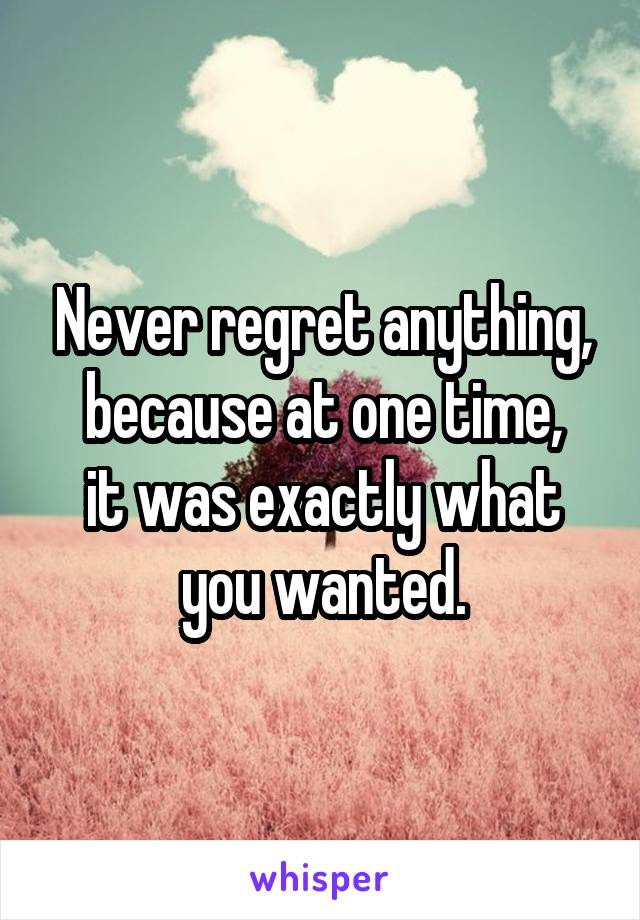 Never regret anything, because at one time, it was exactly what you wanted.