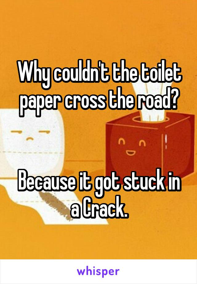 Why couldn't the toilet paper cross the road?   Because it got stuck in a Crack.