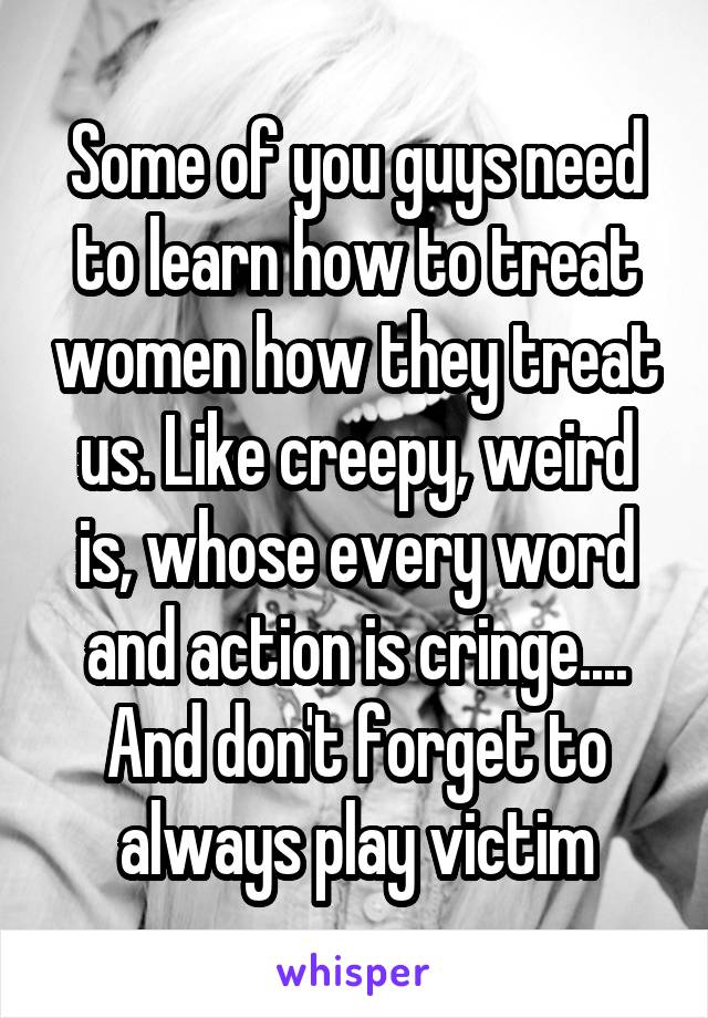 Some of you guys need to learn how to treat women how they treat us. Like creepy, weird is, whose every word and action is cringe.... And don't forget to always play victim