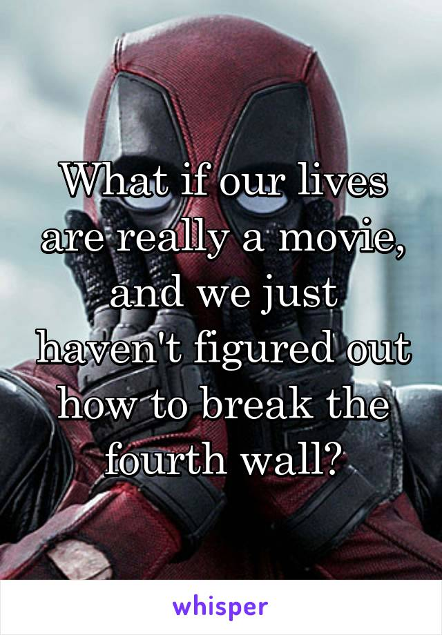 What if our lives are really a movie, and we just haven't figured out how to break the fourth wall?